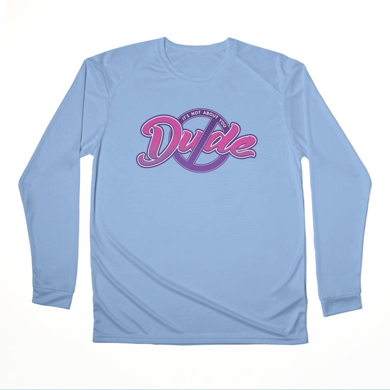 It's Not About You, Dude Women's Performance Unisex Longsleeve T-Shirt by March1Studios on Threadless