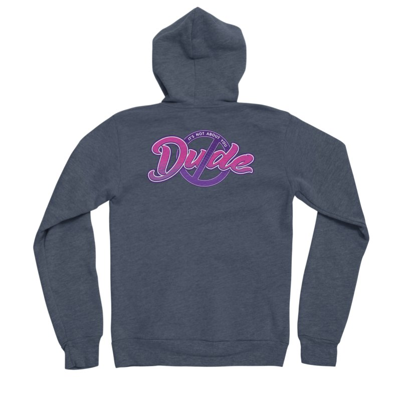 It's Not About You, Dude Women's Sponge Fleece Zip-Up Hoody by March1Studios on Threadless