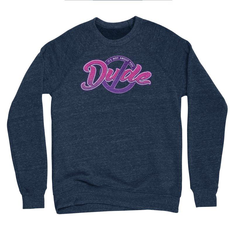 It's Not About You, Dude Women's Sponge Fleece Sweatshirt by March1Studios on Threadless