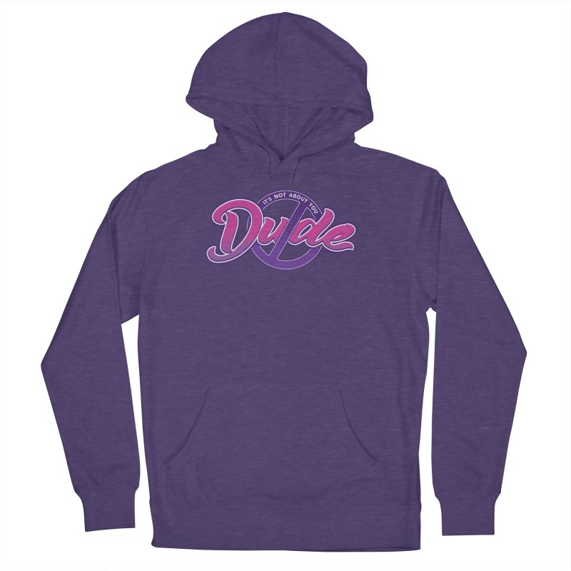It's Not About You, Dude Women's French Terry Pullover Hoody by March1Studios on Threadless
