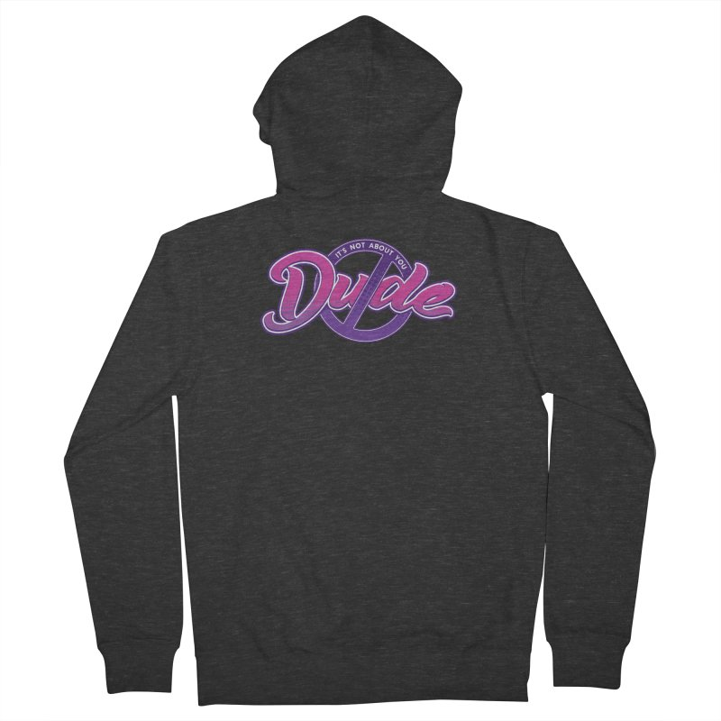 It's Not About You, Dude Women's French Terry Zip-Up Hoody by March1Studios on Threadless