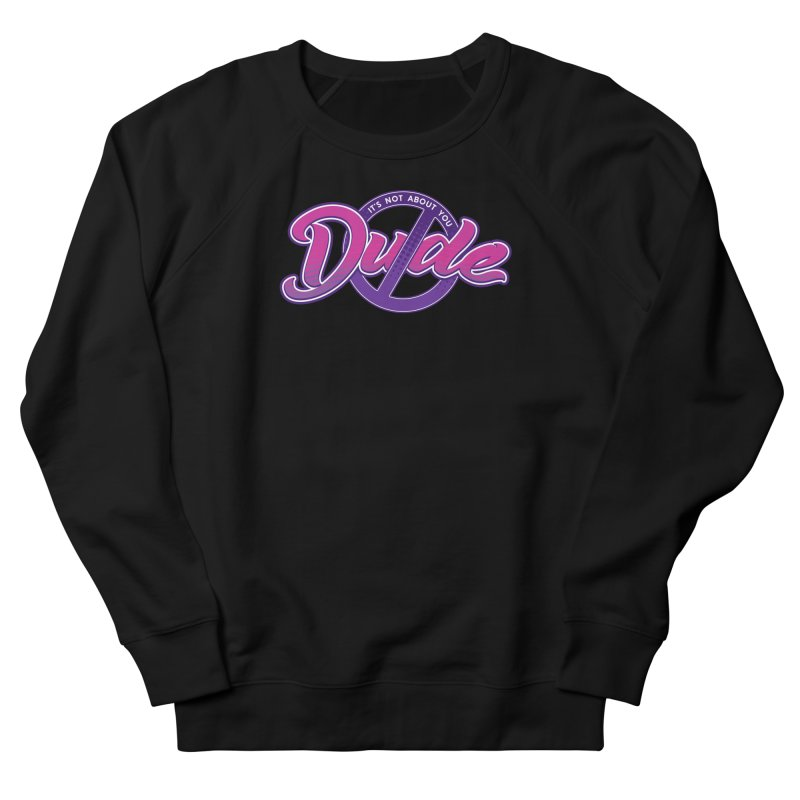 It's Not About You, Dude Women's French Terry Sweatshirt by March1Studios on Threadless