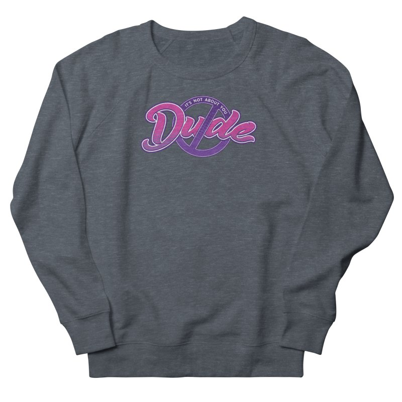 It's Not About You, Dude Men's French Terry Sweatshirt by March1Studios on Threadless
