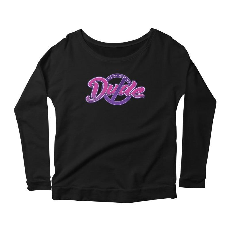 It's Not About You, Dude Women's Scoop Neck Longsleeve T-Shirt by March1Studios on Threadless