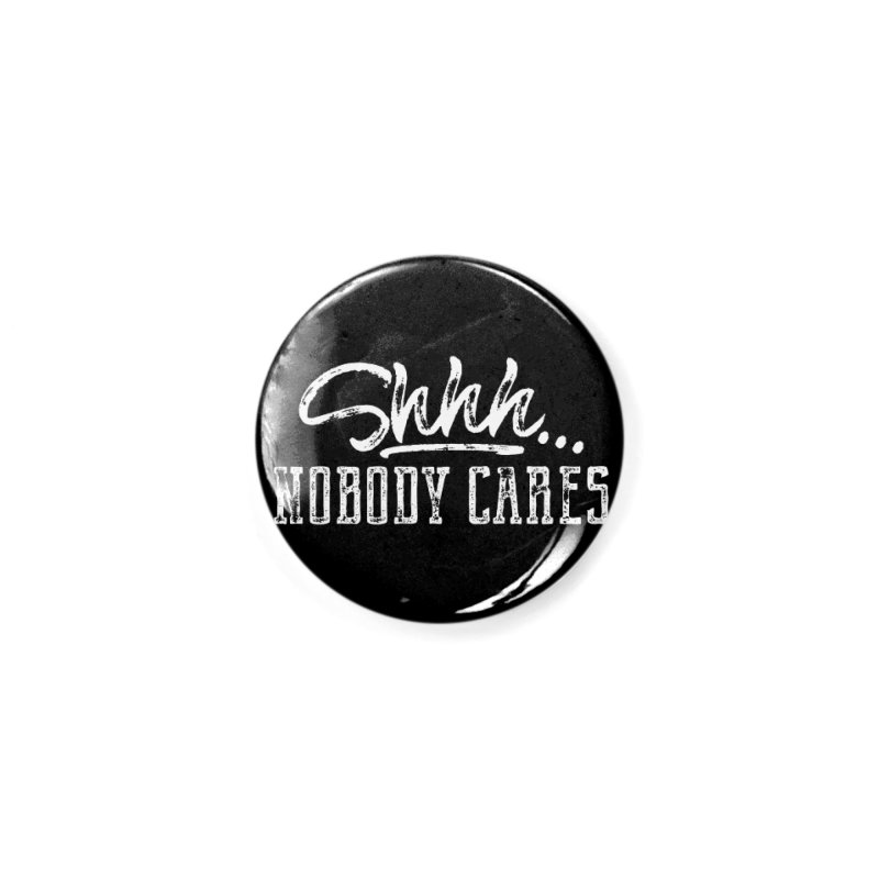 Shhh...Nobody Cares Accessories Button by March1Studios on Threadless