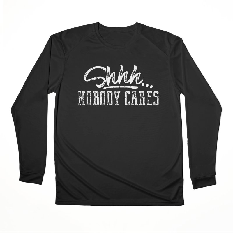 Shhh...Nobody Cares Men's Performance Longsleeve T-Shirt by March1Studios on Threadless