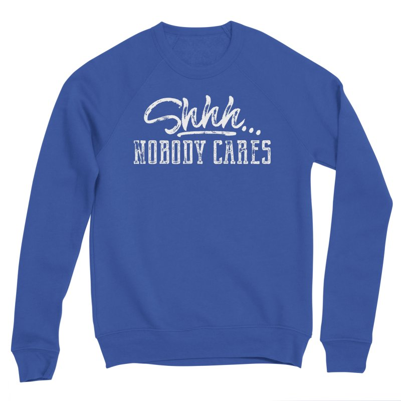 Shhh...Nobody Cares Men's Sweatshirt by March1Studios on Threadless