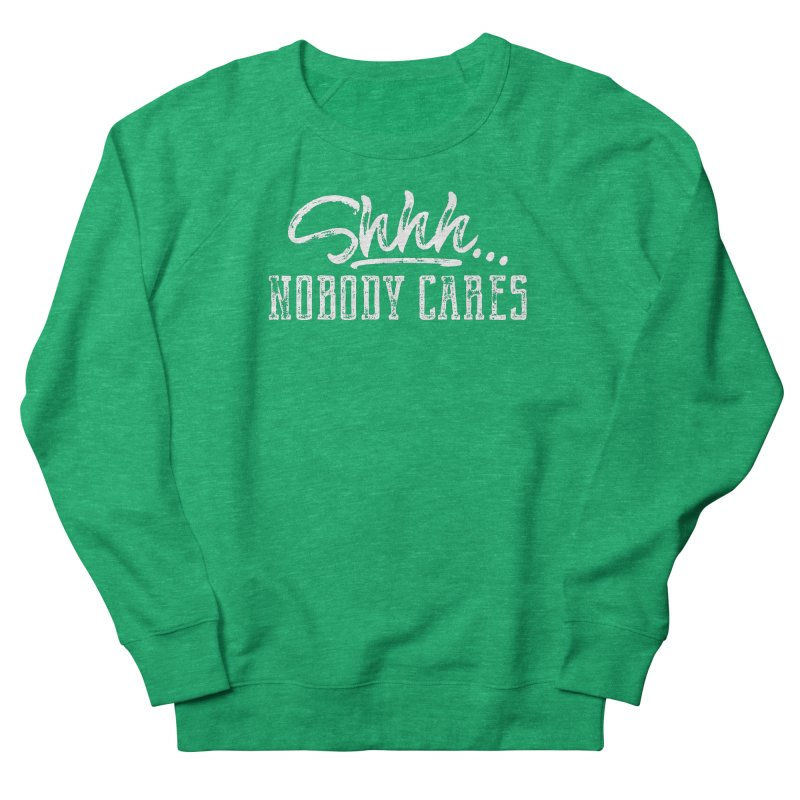 Shhh...Nobody Cares Men's French Terry Sweatshirt by March1Studios on Threadless