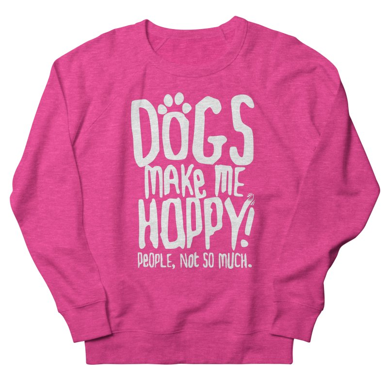 Dogs Make Me Happy Women's Sweatshirt by march1studios's Artist Shop