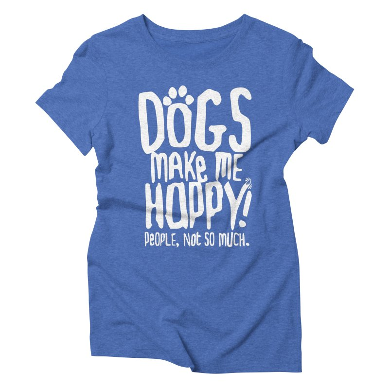 Dogs Make Me Happy Women's Triblend T-shirt by march1studios's Artist Shop