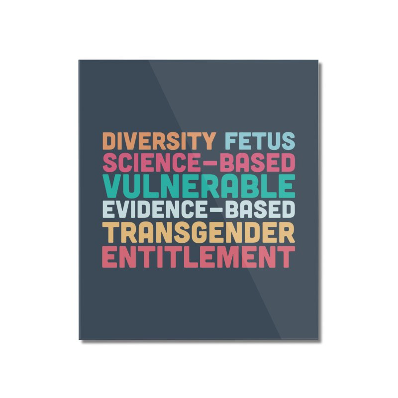 Diversity Fetus Science-Based Vulnerable Evidence-Based Transgender Entitlement Home Mounted Acrylic Print by March1Studios on Threadless