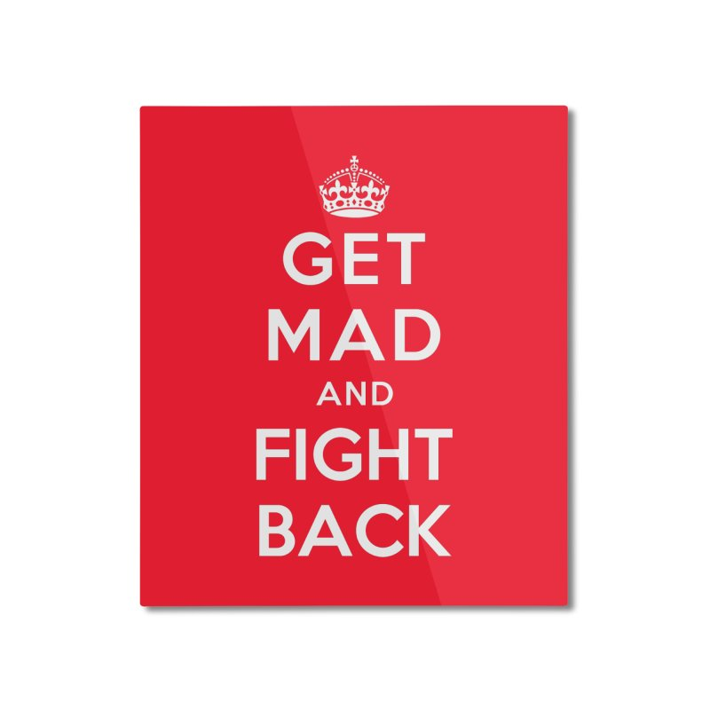 Get Mad And Fight Back Home Mounted Aluminum Print by March1Studios on Threadless