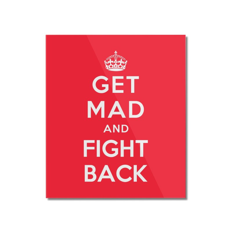 Get Mad And Fight Back Home Mounted Acrylic Print by March1Studios on Threadless