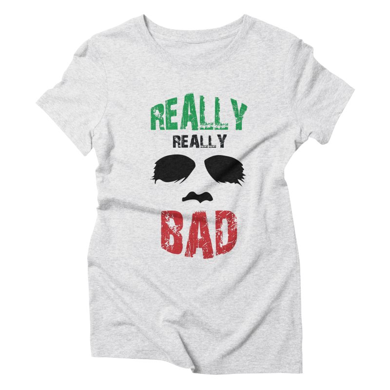 Really Really Bad Women's Triblend T-Shirt by markurz's Artist Shop