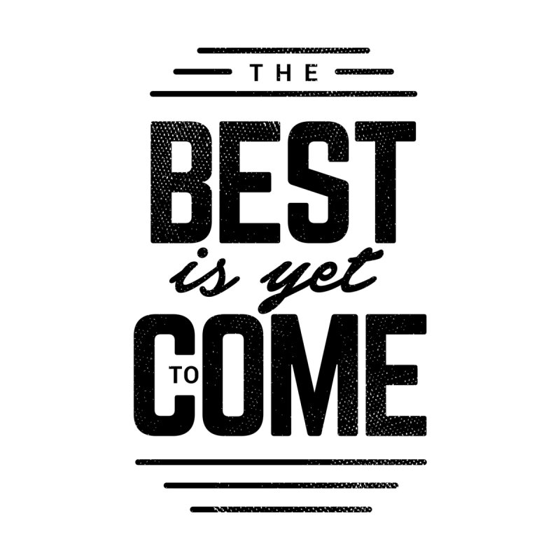 The Best is Yet to Come None  by Marrowbone Apparel