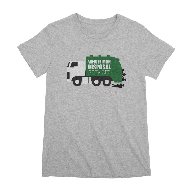 Whole Man Disposal Women's Premium T-Shirt by Marty's Artist Shop