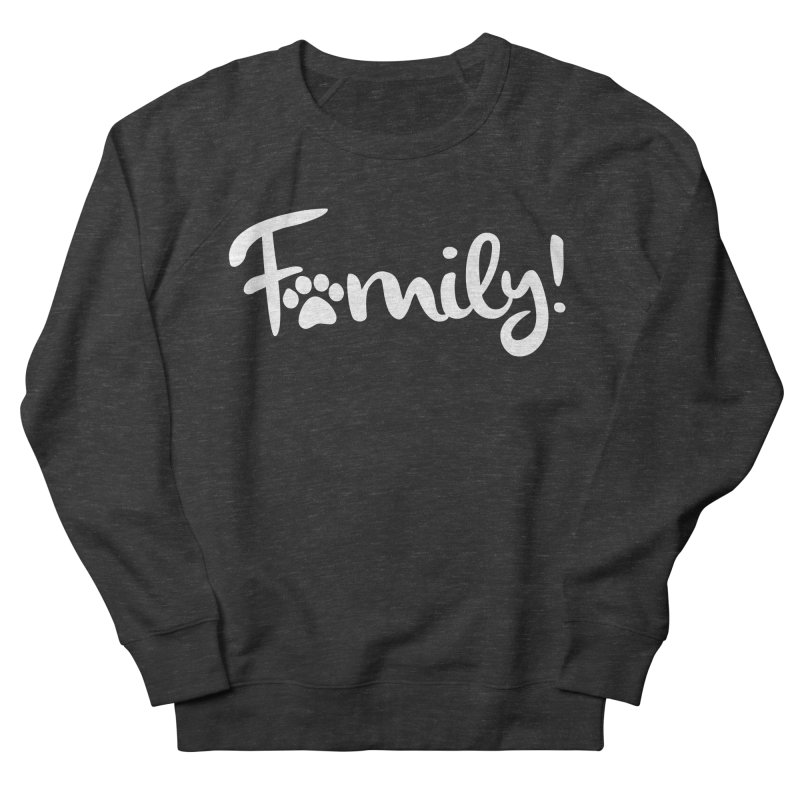 Family! Women's French Terry Sweatshirt by Maryland SPCA's Artist Shop