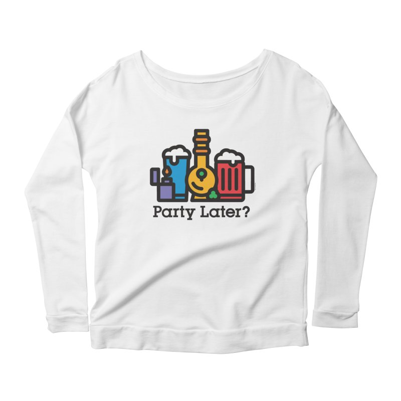 Party Later? Women's Longsleeve Scoopneck  by MattAlbert84's Apparel Shop