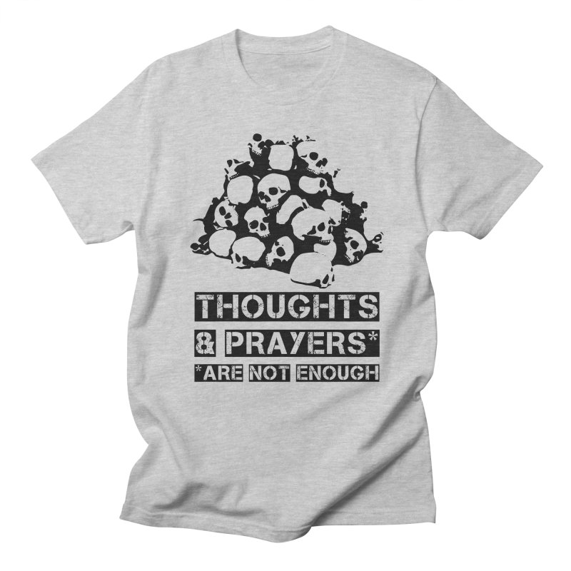 THOUGHTS AND PRAYERS ARE NOT ENOUGH Women's Regular Unisex T-Shirt by mckibillo's Artist Shop
