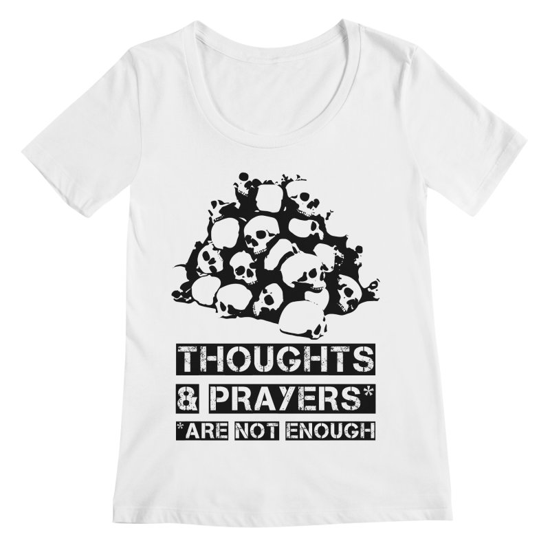 THOUGHTS AND PRAYERS ARE NOT ENOUGH Women's Scoopneck by mckibillo's Artist Shop