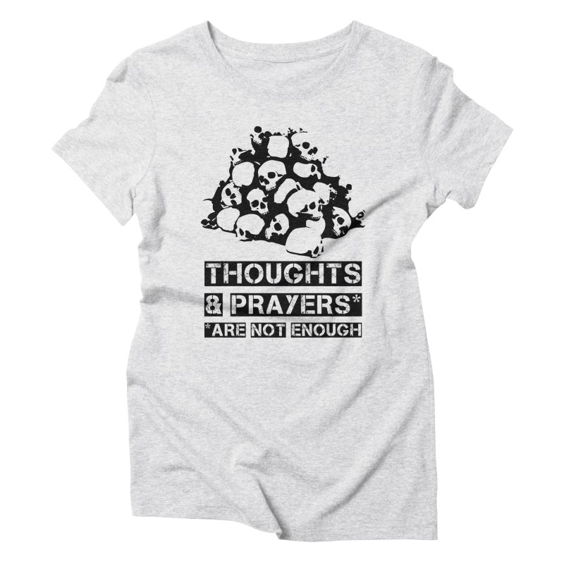 THOUGHTS AND PRAYERS ARE NOT ENOUGH Women's Triblend T-Shirt by mckibillo's Artist Shop