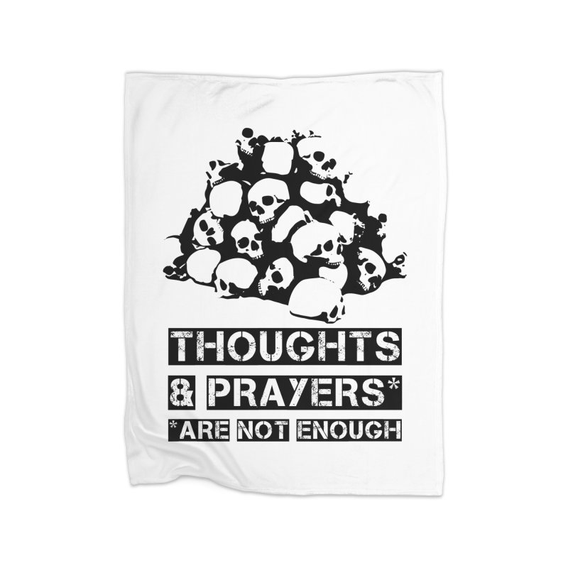 THOUGHTS AND PRAYERS ARE NOT ENOUGH Home Blanket by mckibillo's Artist Shop