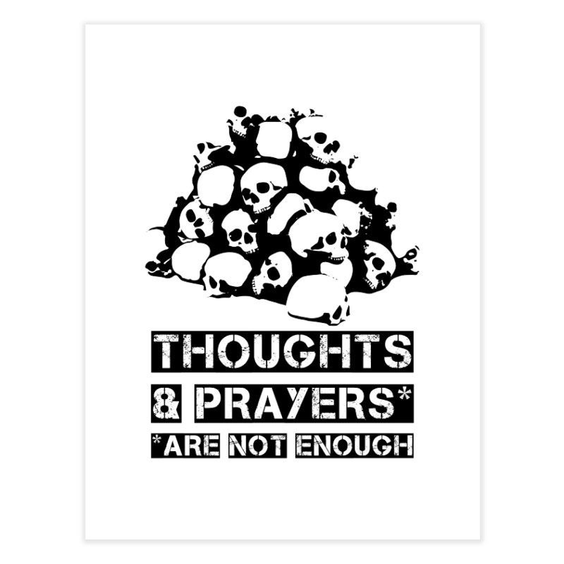 THOUGHTS AND PRAYERS ARE NOT ENOUGH Home Fine Art Print by mckibillo's Artist Shop