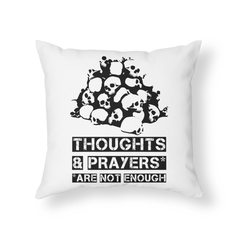 THOUGHTS AND PRAYERS ARE NOT ENOUGH Home Throw Pillow by mckibillo's Artist Shop