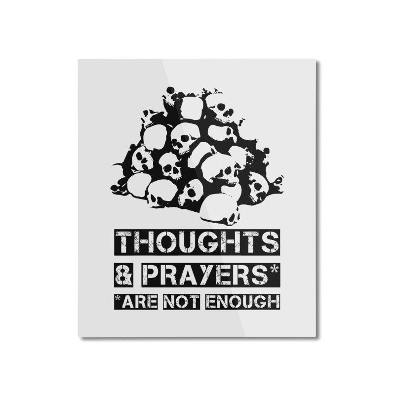 THOUGHTS AND PRAYERS ARE NOT ENOUGH Home Mounted Aluminum Print by mckibillo's Artist Shop