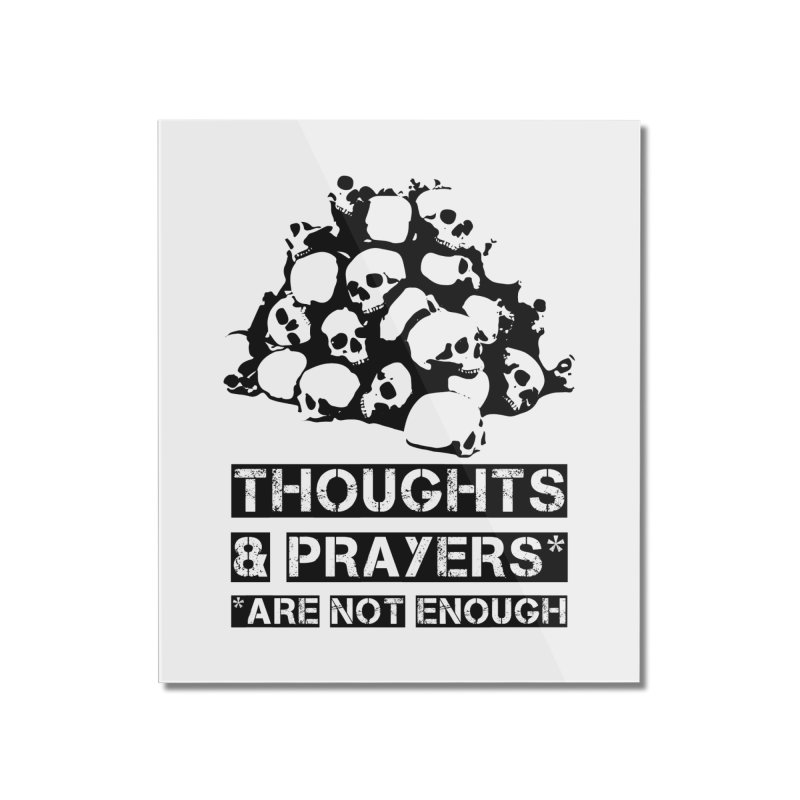 THOUGHTS AND PRAYERS ARE NOT ENOUGH Home Mounted Acrylic Print by mckibillo's Artist Shop