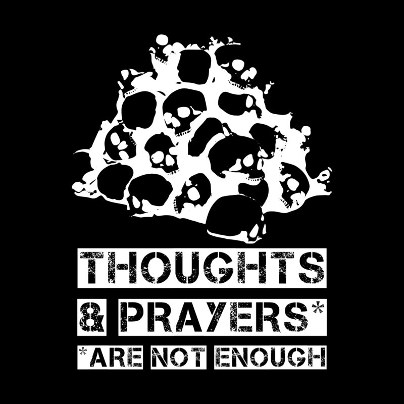 THOUGHTS & PRAYERS ARE NOT ENOUGH (WHITE) by mckibillo's Artist Shop
