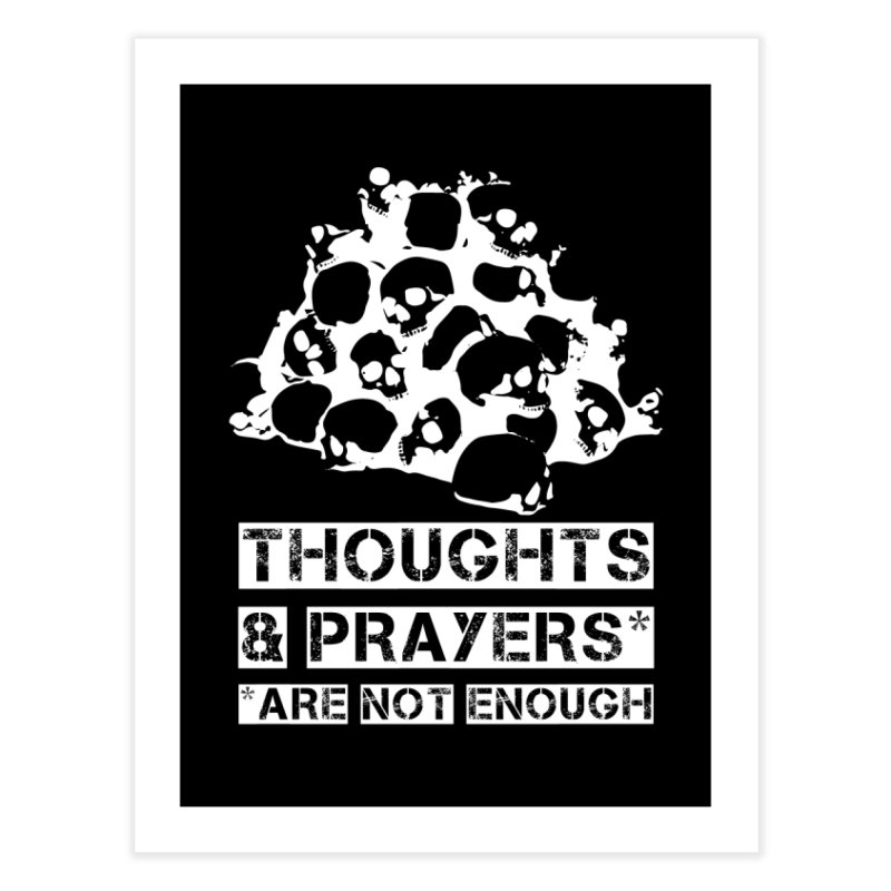 THOUGHTS & PRAYERS ARE NOT ENOUGH (WHITE) Home Fine Art Print by mckibillo's Artist Shop