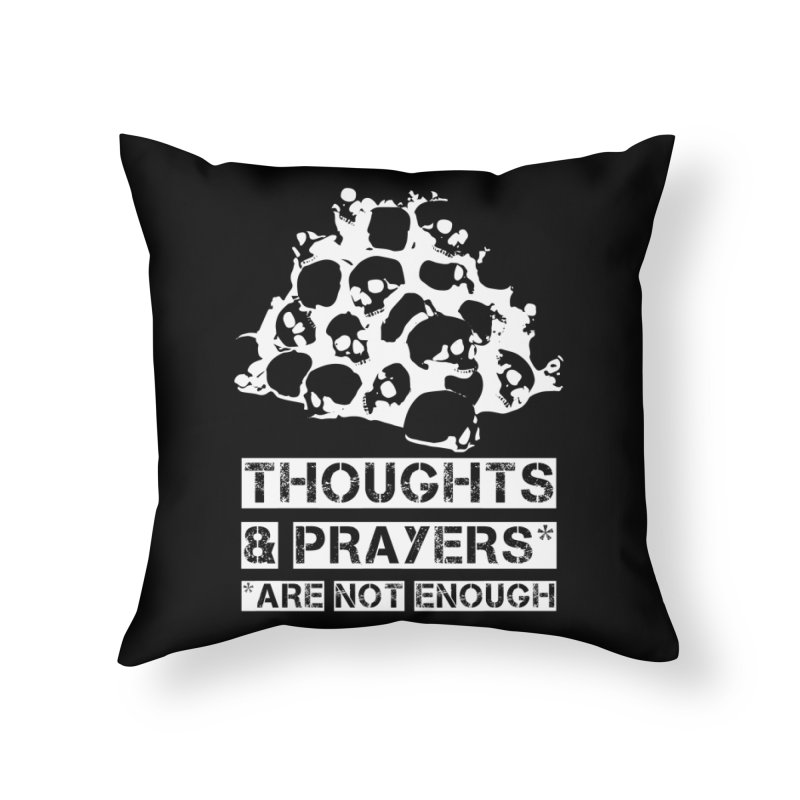 THOUGHTS & PRAYERS ARE NOT ENOUGH (WHITE) Home Throw Pillow by mckibillo's Artist Shop