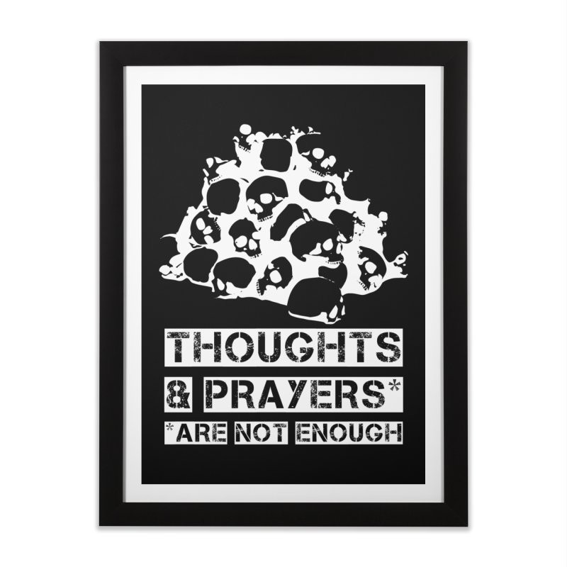 THOUGHTS & PRAYERS ARE NOT ENOUGH (WHITE) Home Framed Fine Art Print by mckibillo's Artist Shop