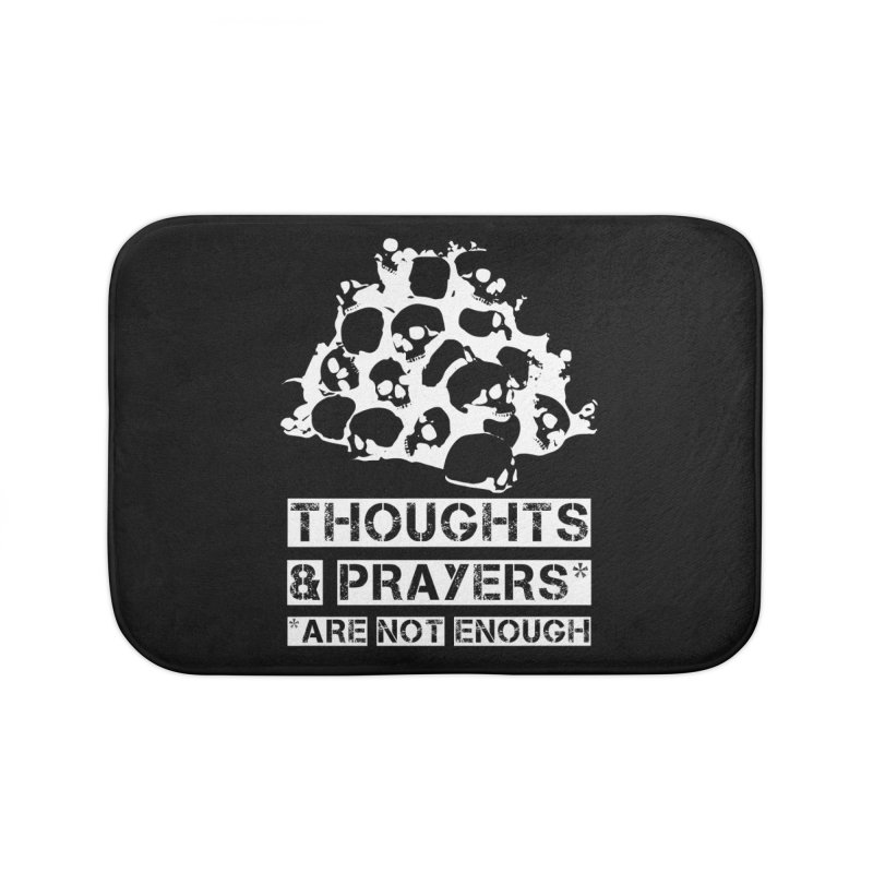 THOUGHTS & PRAYERS ARE NOT ENOUGH (WHITE) Home Bath Mat by mckibillo's Artist Shop