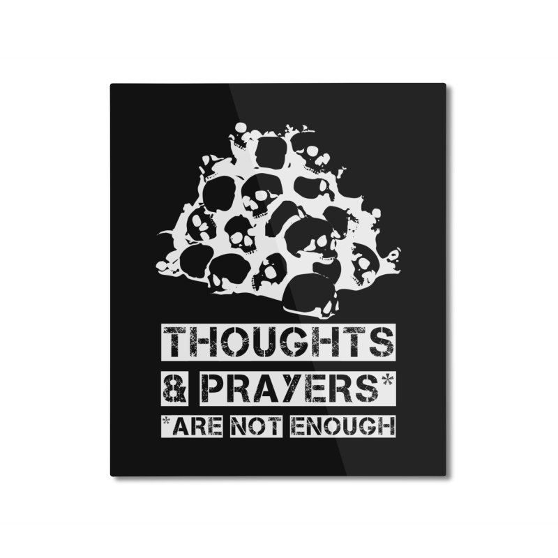 THOUGHTS & PRAYERS ARE NOT ENOUGH (WHITE) Home Mounted Aluminum Print by mckibillo's Artist Shop