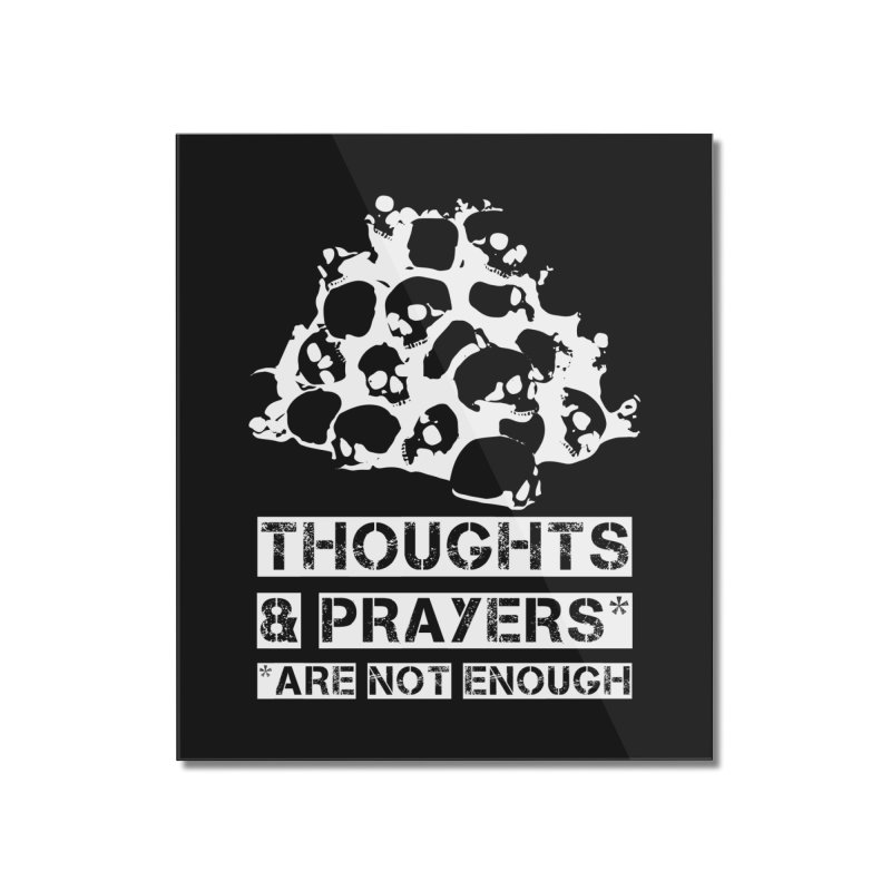 THOUGHTS & PRAYERS ARE NOT ENOUGH (WHITE) Home Mounted Acrylic Print by mckibillo's Artist Shop