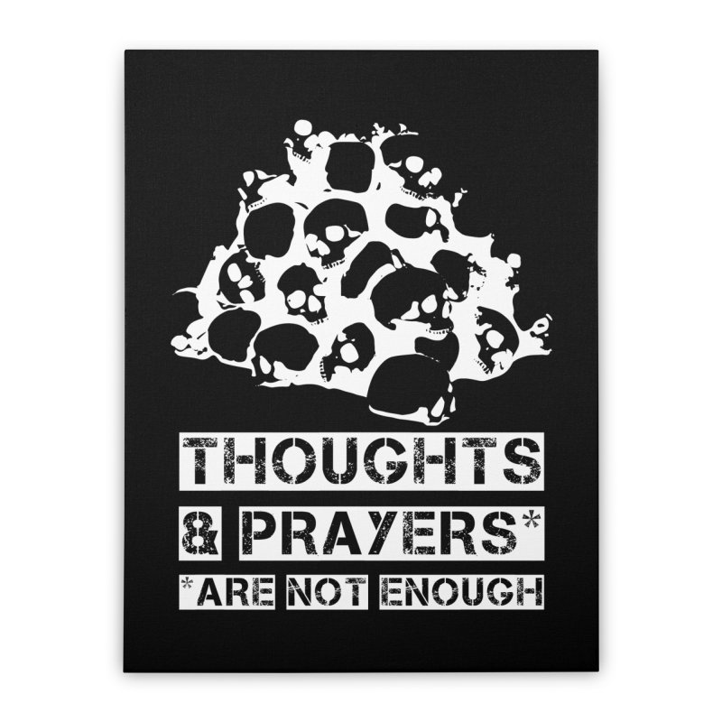 THOUGHTS & PRAYERS ARE NOT ENOUGH (WHITE) Home Stretched Canvas by mckibillo's Artist Shop