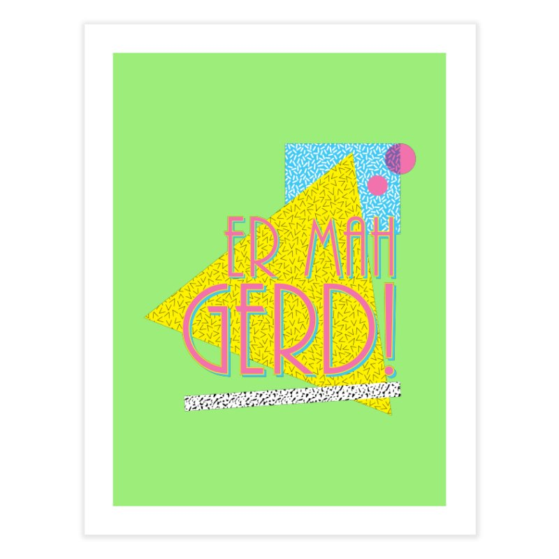 ERMAHGERD! Home Fine Art Print by mckibillo's Artist Shop