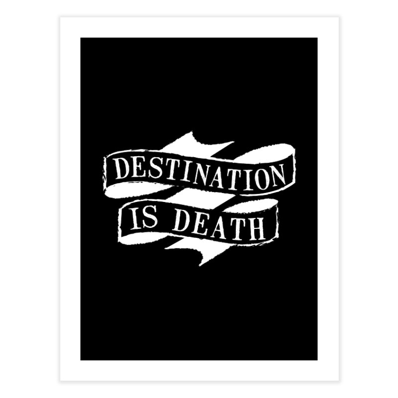 Destination is Death Home Fine Art Print by megatrip's Artist Shop