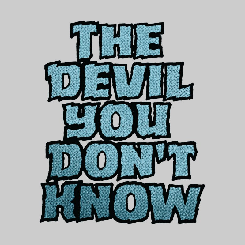 The Devil You Don't Know None  by megatrip's Artist Shop