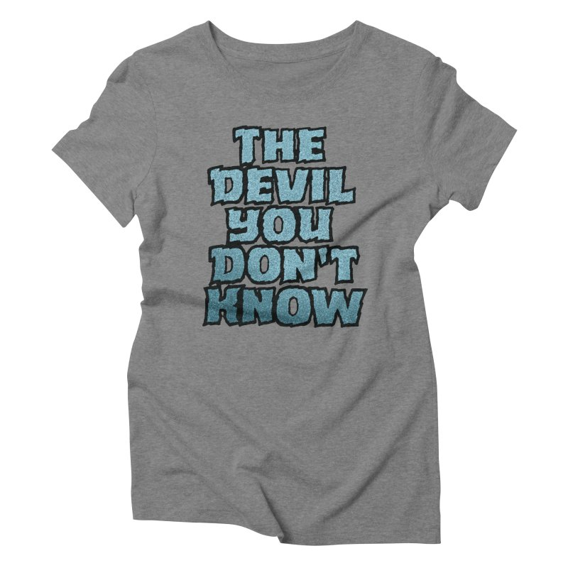 The Devil You Don't Know Women's Triblend T-Shirt by megatrip's Artist Shop
