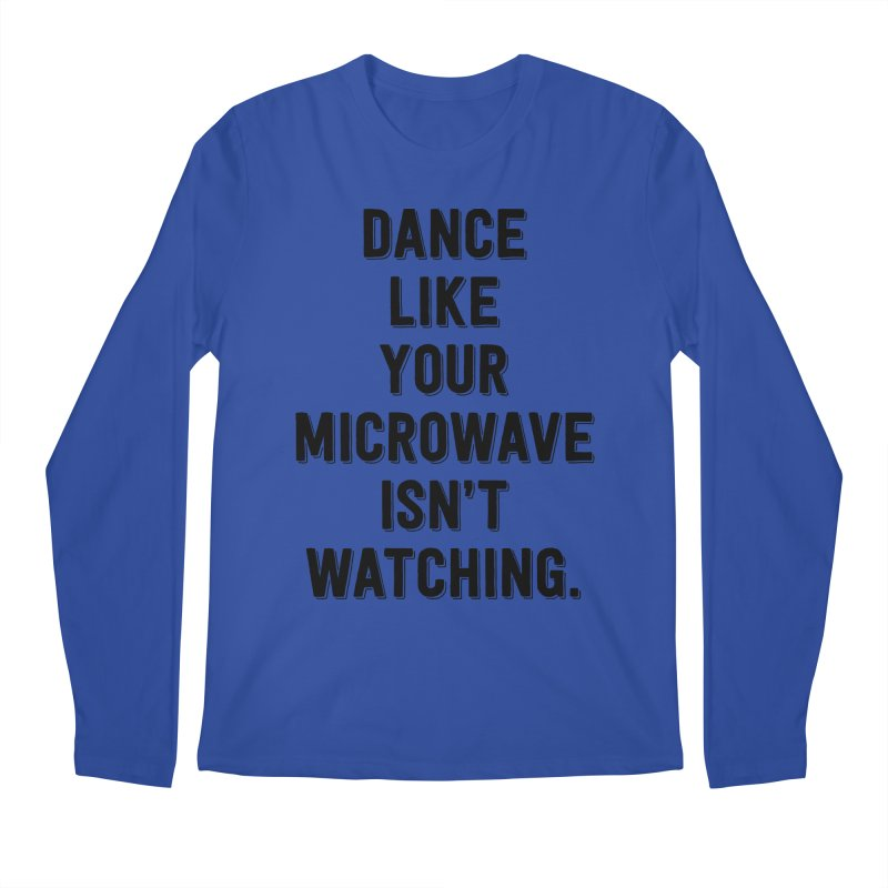 Dance Like Your Microwave Isn't Watching Men's Longsleeve T-Shirt by megatrip's Artist Shop