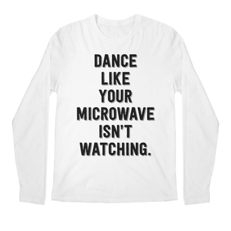 Dance Like Your Microwave Isn't Watching Men's Longsleeve T-Shirt by megatrip's Artist Shop