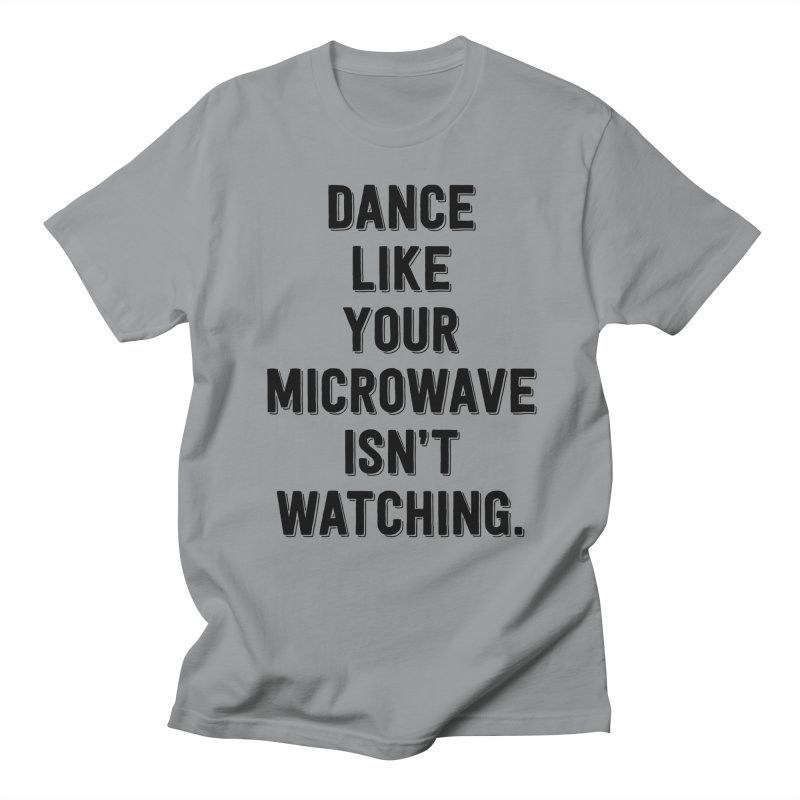 Dance Like Your Microwave Isn't Watching Women's Unisex T-Shirt by megatrip's Artist Shop