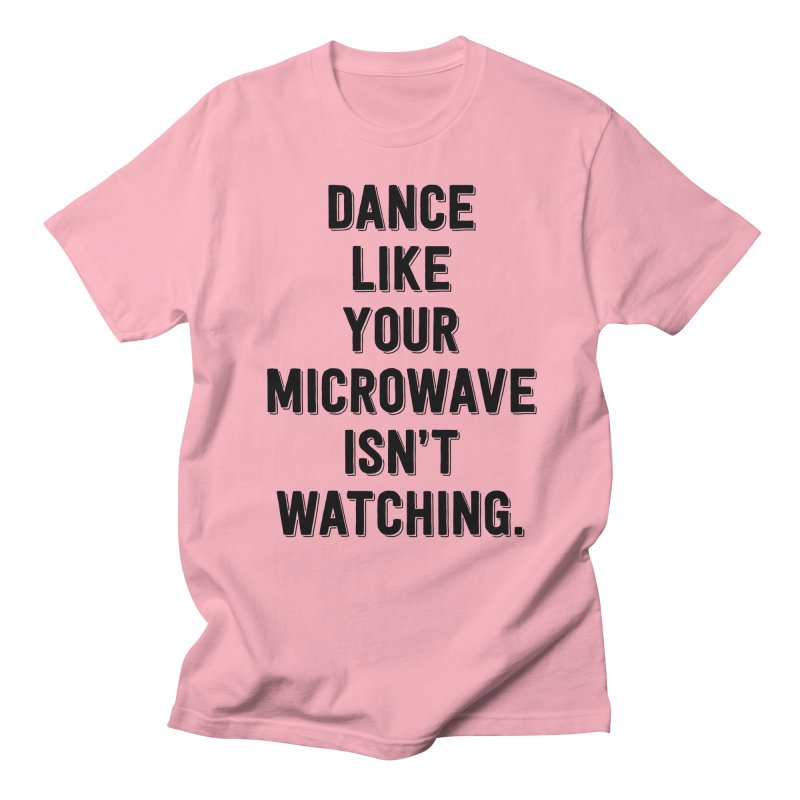 Dance Like Your Microwave Isn't Watching Women's Unisex T-Shirt by megatrip's Artist Shop