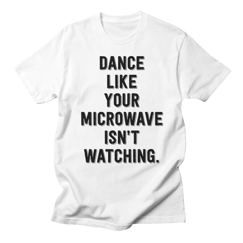 Dance Like Your Microwave Isn't Watching Men's T-Shirt by megatrip's Artist Shop