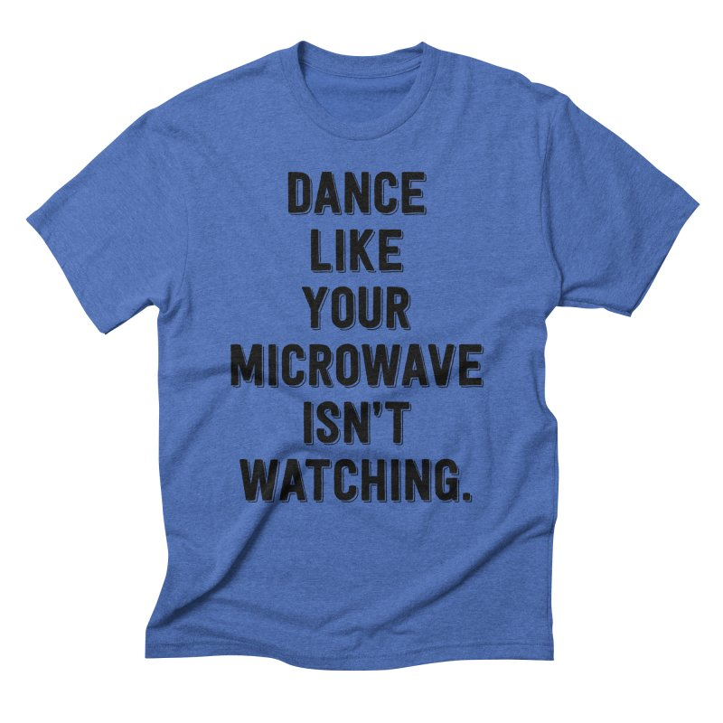 Dance Like Your Microwave Isn't Watching Men's Triblend T-Shirt by megatrip's Artist Shop