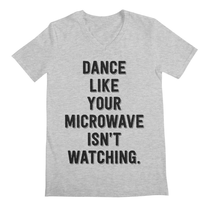 Dance Like Your Microwave Isn't Watching Men's V-Neck by megatrip's Artist Shop