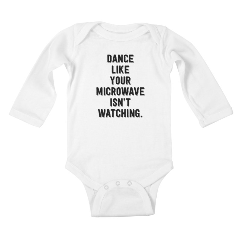 Dance Like Your Microwave Isn't Watching Kids Baby Longsleeve Bodysuit by megatrip's Artist Shop